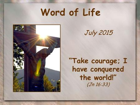 "Word of Life July 2015 ""Take courage; I have conquered the world!"" (Jn 16:33)"