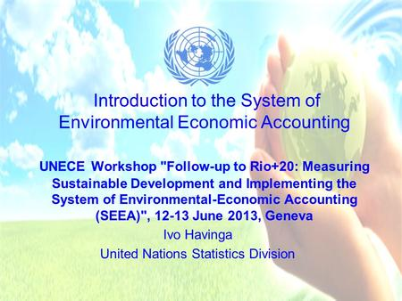 Introduction to the System of Environmental Economic Accounting UNECE Workshop Follow-up to Rio+20: Measuring Sustainable Development and Implementing.