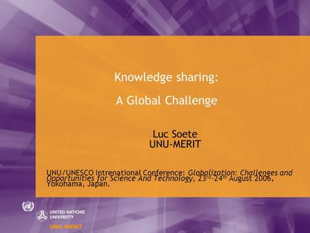 Knowledge sharing: A Global Challenge Luc Soete UNU-MERIT UNU/UNESCO Intrenational Conference: Globalization: Challenges and Opportunities for Science.