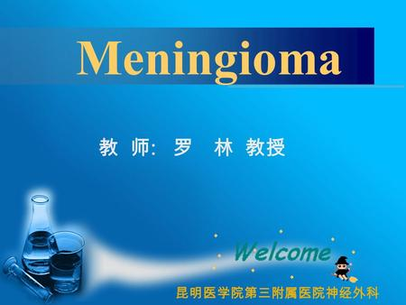 教 师 : 罗 林 教授 昆明医学院第三附属医院神经外科 Meningioma.  A 59-year-old women presented with a 2-year history of progressive dementia. Clinical examination disclosed.