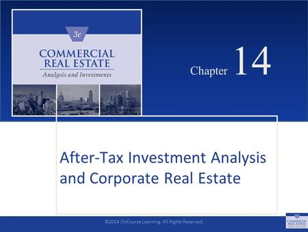 ©2014 OnCourse Learning. All Rights Reserved. CHAPTER 14 Chapter 14 After-Tax Investment Analysis and Corporate Real Estate SLIDE 1.