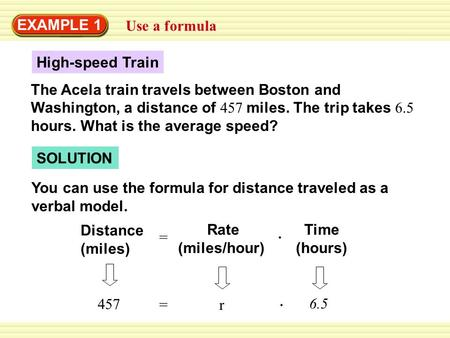 EXAMPLE 1 Use a formula High-speed Train The Acela train travels between Boston and Washington, a distance of 457 miles. The trip takes 6.5 hours. What.