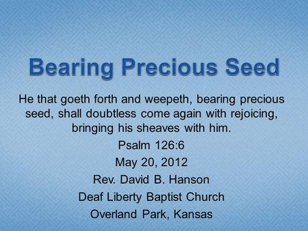 He that goeth forth and weepeth, bearing precious seed, shall doubtless come again with rejoicing, bringing his sheaves with him. Psalm 126:6 May 20, 2012.