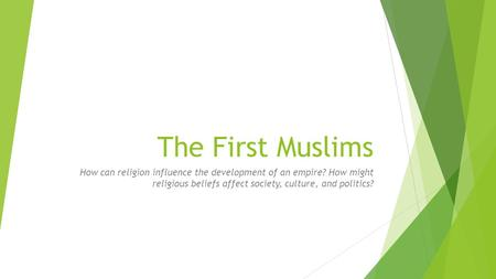 The First Muslims How can religion influence the development of an empire? How might religious beliefs affect society, culture, and politics?