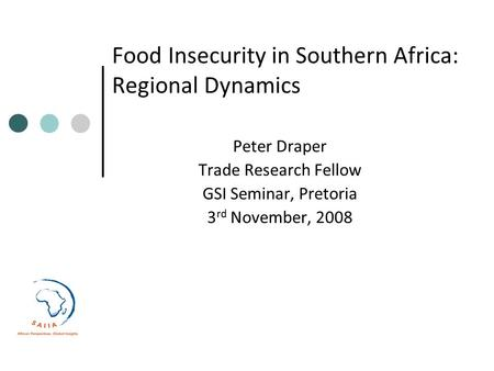 Food Insecurity in Southern Africa: Regional Dynamics Peter Draper Trade Research Fellow GSI Seminar, Pretoria 3 rd November, 2008.