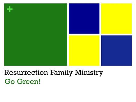 + Resurrection Family Ministry Go Green!. + Who's Who? Resurrection Children's Ministry (Birth – 5 th ) Age Group Leaders Resurrection Student Ministry.