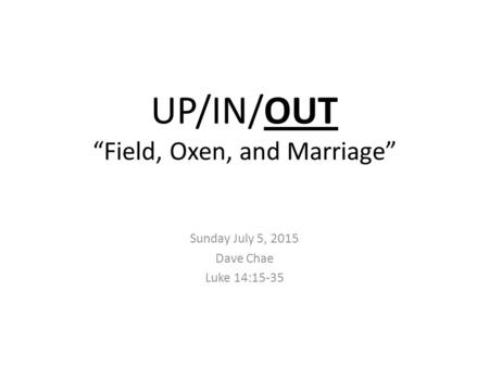 "UP/IN/OUT ""Field, Oxen, and Marriage"" Sunday July 5, 2015 Dave Chae Luke 14:15-35."