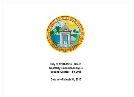 City of North Miami Beach Quarterly Financial Analysis Second Quarter – FY 2015 Data as of March 31, 2015.