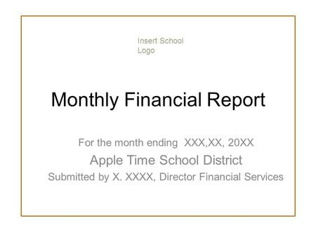 Monthly Financial Report For the month ending XXX,XX, 20XX Apple Time School District Submitted by X. XXXX, Director Financial Services Insert School Logo.