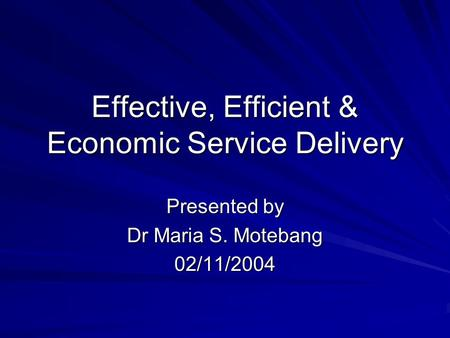 Effective, Efficient & Economic Service Delivery Presented by Dr Maria S. Motebang 02/11/2004.