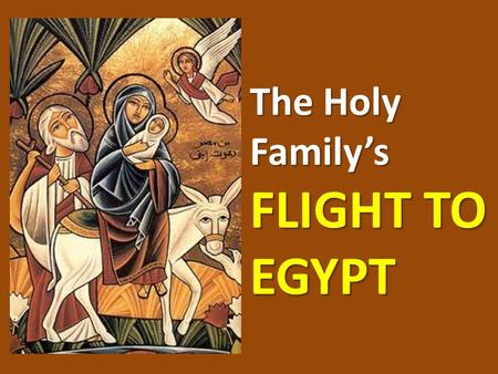 The Holy Family's FLIGHT TO EGYPT. FLIGHT TO EGYPT The 3 wise men found the Child Jesus and worshipped Him They returned to their country without telling.
