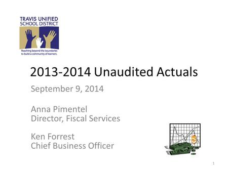 2013-2014 Unaudited Actuals September 9, 2014 Anna Pimentel Director, Fiscal Services Ken Forrest Chief Business Officer 1.