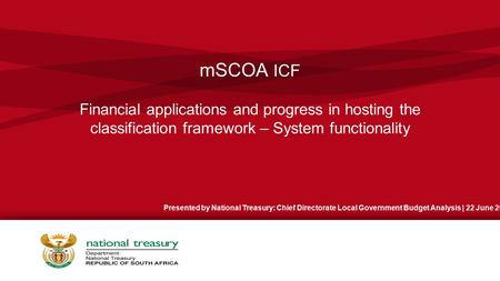 MSCOA ICF Financial applications and progress in hosting the classification framework – System functionality Presented by National Treasury: Chief Directorate.