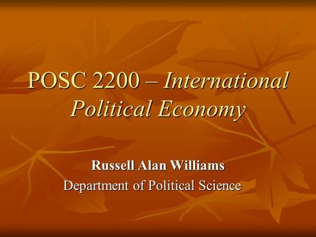 POSC 2200 – International Political Economy Russell Alan Williams Department of Political Science.