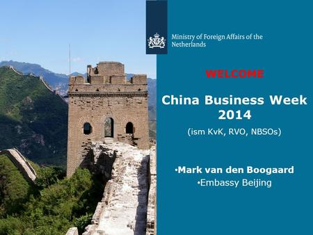 WELCOME China Business Week 2014 (ism KvK, RVO, NBSOs) Mark van den Boogaard Embassy Beijing.