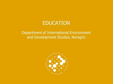 EDUCATION Department of International Environment and Development Studies, Noragric.