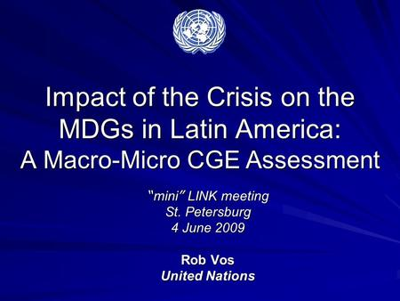 "Impact of the Crisis on the MDGs in Latin America: A Macro-Micro CGE Assessment "" mini "" LINK meeting St. Petersburg 4 June 2009 Rob Vos United Nations."