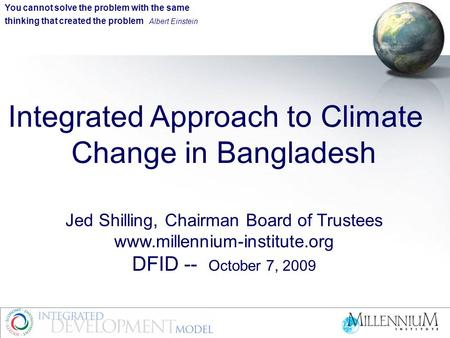 Integrated Approach to Climate Change in Bangladesh Jed Shilling, Chairman Board of Trustees www.millennium-institute.org DFID -- October 7, 2009 You cannot.
