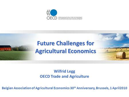 Wilfrid Legg OECD Trade and Agriculture Belgian Association of Agricultural Economics 30 th Anniversary, Brussels, 1 April2010 Future Challenges for Agricultural.