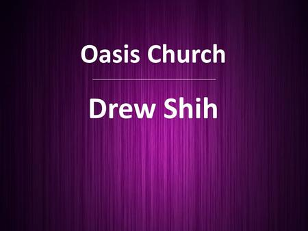 Oasis Church Drew Shih. Advent Sunday PEACE Isaiah 9:6-7 For to us a child is born, to us a son is given, and the government will be on His shoulders.