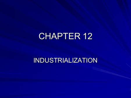 CHAPTER 12 INDUSTRIALIZATION. BEGINNING OF INDUSTRIALIZATION INDUSTRIAL REVOLUTION: INCREASED OUTPUT IN MACHINE MADE GOODS; MID 1700'S; BEGAN IN ENGLAND.