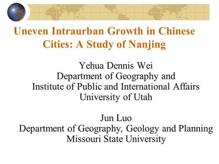 Uneven Intraurban Growth in Chinese Cities: A Study of Nanjing Yehua Dennis Wei Department of Geography and Institute of Public and International Affairs.