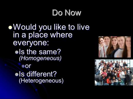 Do Now Would you like to live in a place where everyone: Would you like to live in a place where everyone: Is the same? (Homogeneous) Is the same? (Homogeneous)