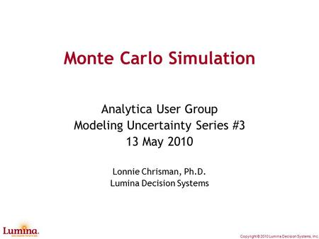 Copyright © 2010 Lumina Decision Systems, Inc. Monte Carlo Simulation Analytica User Group Modeling Uncertainty Series #3 13 May 2010 Lonnie Chrisman,