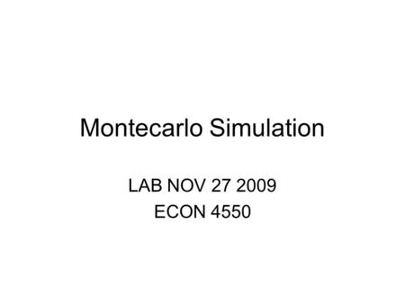 Montecarlo Simulation LAB NOV 27 2009 ECON 4550. Montecarlo Simulations Monte Carlo simulation is a method of analysis based on artificially recreating.