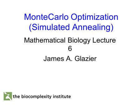 MonteCarlo Optimization (Simulated Annealing) Mathematical Biology Lecture 6 James A. Glazier.