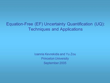 Equation-Free (EF) Uncertainty Quantification (UQ): Techniques and Applications Ioannis Kevrekidis and Yu Zou Princeton University September 2005.