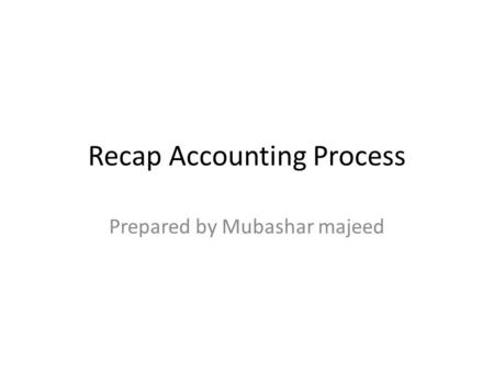 Recap Accounting Process Prepared by Mubashar majeed.
