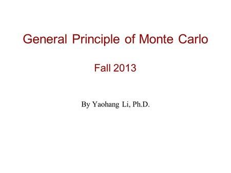 General Principle of Monte Carlo Fall 2013 By Yaohang Li, Ph.D.