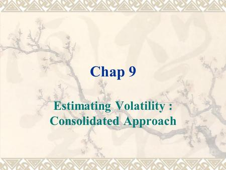 Chap 9 Estimating Volatility : Consolidated Approach.