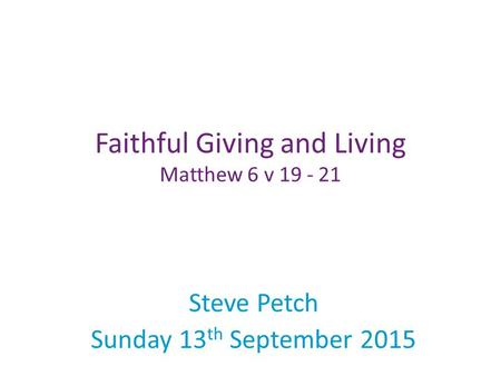 Steve Petch Sunday 13 th September 2015 Faithful Giving and Living Matthew 6 v 19 - 21.