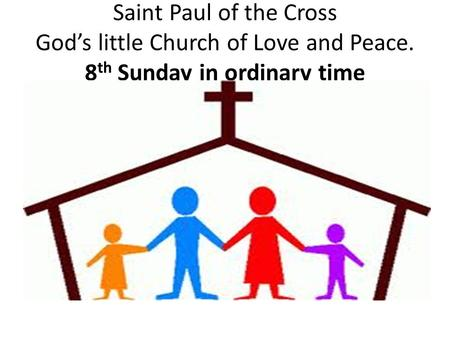 Saint Paul of the Cross God's little Church of Love and Peace. 8 th Sunday in ordinary time.
