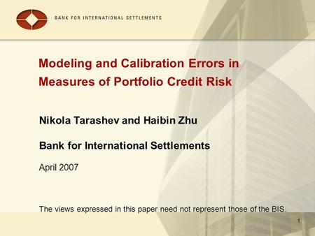 1 Modeling and Calibration Errors in Measures of Portfolio Credit Risk Nikola Tarashev and Haibin Zhu Bank for International Settlements April 2007 The.