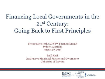 Financing Local Governments in the 21 st Century: Going Back to First Principles Presentation to the LGNSW Finance Summit Sydney, Australia August 27,