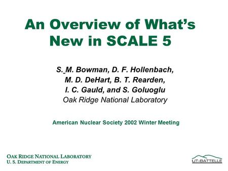 An Overview of What's New in SCALE 5 S. M. Bowman, D. F. Hollenbach, M. D. DeHart, B. T. Rearden, I. C. Gauld, and S. Goluoglu Oak Ridge National Laboratory.