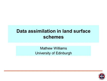 Data assimilation in land surface schemes Mathew Williams University of Edinburgh.