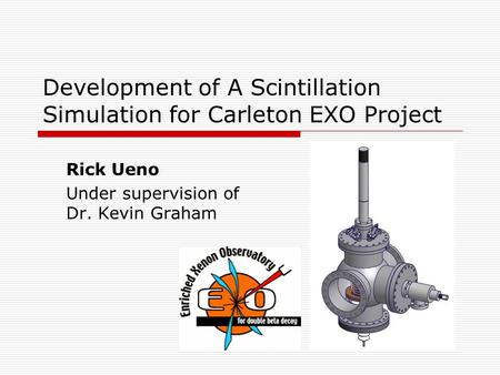 Development of A Scintillation Simulation for Carleton EXO Project Rick Ueno Under supervision of Dr. Kevin Graham.