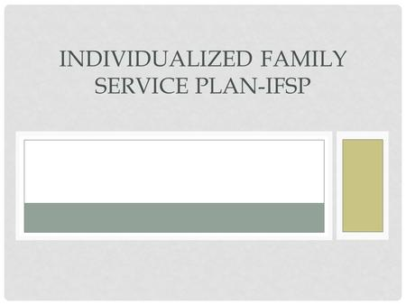 INDIVIDUALIZED FAMILY SERVICE PLAN-IFSP. IFSP The Individualized Family Service Plan (IFSP) is a process of looking at the strengths of the Part C eligible.