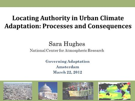 Locating Authority in Urban Climate Adaptation: Processes and Consequences Sara Hughes National Center for Atmospheric Research Governing Adaptation Amsterdam.