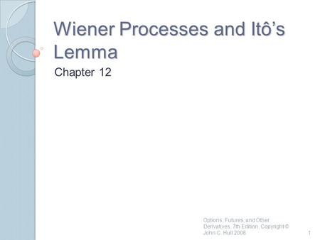 Wiener Processes and Itô's Lemma Chapter 12 1 Options, Futures, and Other Derivatives, 7th Edition, Copyright © John C. Hull 2008.