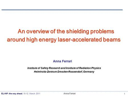 ELI-NP: the way ahead, 10-12 March 2011 1 Anna Ferrari An overview of the shielding problems around high energy laser-accelerated beams Anna Ferrari Institute.