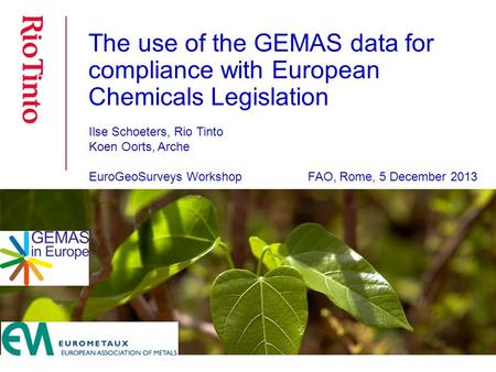 The use of the GEMAS data for compliance with European Chemicals Legislation Ilse Schoeters, Rio Tinto Koen Oorts, Arche EuroGeoSurveys Workshop FAO, Rome,