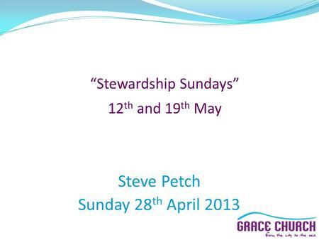 """Stewardship Sundays"" 12 th and 19 th May Steve Petch Sunday 28 th April 2013."