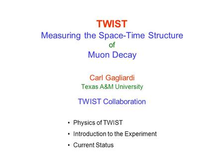 TWIST Measuring the Space-Time Structure of Muon Decay Carl Gagliardi Texas A&M University TWIST Collaboration Physics of TWIST Introduction to the Experiment.