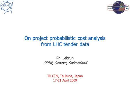 On project probabilistic cost analysis from LHC tender data Ph. Lebrun CERN, Geneva, Switzerland TILC'09, Tsukuba, Japan 17-21 April 2009.