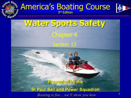 Boating is fun… we'll show you how America's Boating Course 3 rd Edition Water Sports Safety Chapter 4 Section 13 1 Presented by the St Paul Sail and Power.